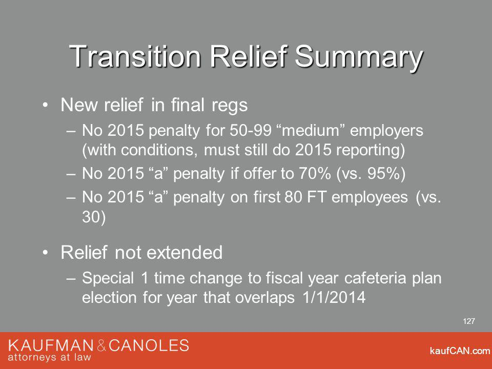 kaufCAN.com 127 Transition Relief Summary New relief in final regs –No 2015 penalty for 50-99 medium employers (with conditions, must still do 2015 re
