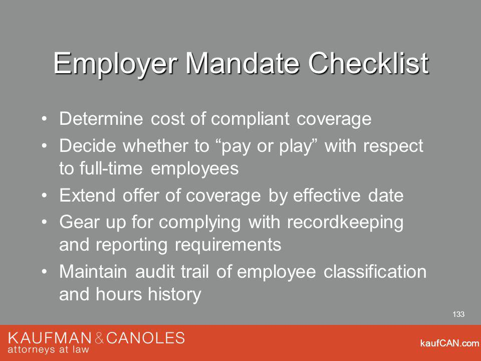 kaufCAN.com 133 Employer Mandate Checklist Determine cost of compliant coverage Decide whether to pay or play with respect to full-time employees Extend offer of coverage by effective date Gear up for complying with recordkeeping and reporting requirements Maintain audit trail of employee classification and hours history
