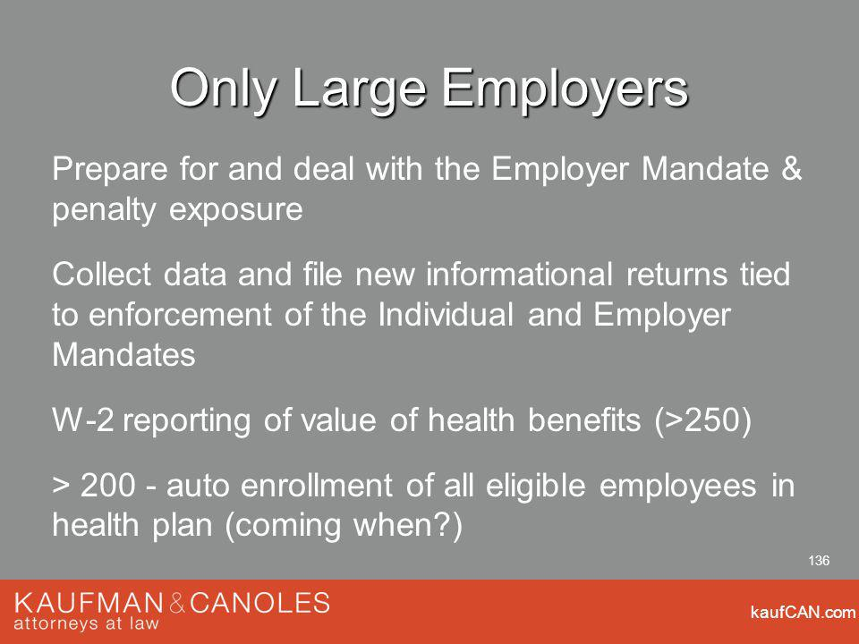 kaufCAN.com 136 Only Large Employers Prepare for and deal with the Employer Mandate & penalty exposure Collect data and file new informational returns