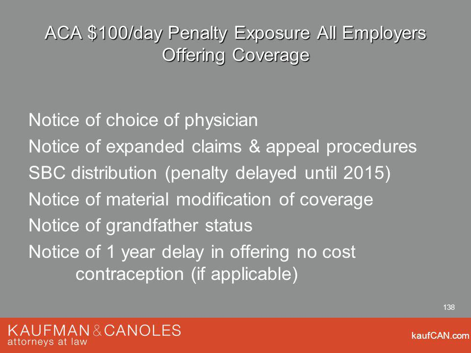 kaufCAN.com 138 ACA $100/day Penalty Exposure All Employers Offering Coverage Notice of choice of physician Notice of expanded claims & appeal procedures SBC distribution (penalty delayed until 2015) Notice of material modification of coverage Notice of grandfather status Notice of 1 year delay in offering no cost contraception (if applicable)
