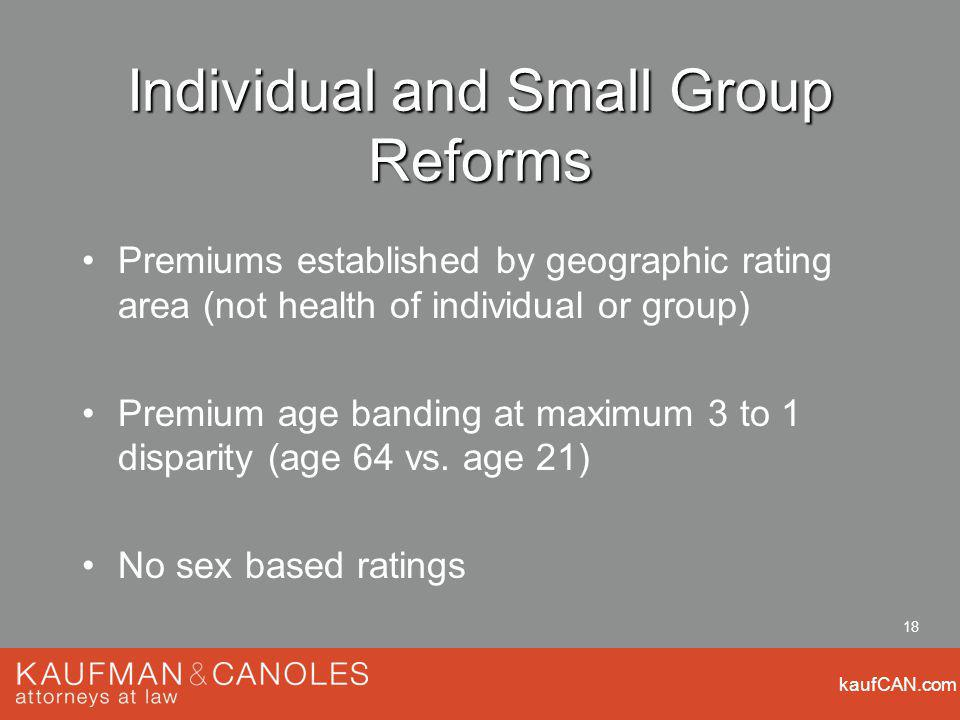 kaufCAN.com 18 Individual and Small Group Reforms Premiums established by geographic rating area (not health of individual or group) Premium age bandi