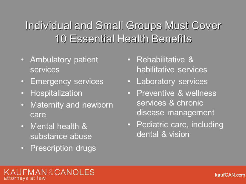 kaufCAN.com Individual and Small Groups Must Cover 10 Essential Health Benefits Ambulatory patient services Emergency services Hospitalization Materni