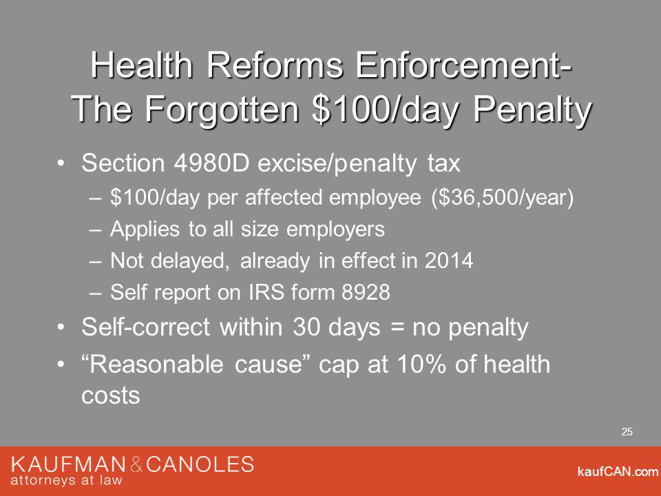kaufCAN.com 25 Health Reforms Enforcement- The Forgotten $100/day Penalty Section 4980D excise/penalty tax –$100/day per affected employee ($36,500/year) –Applies to all size employers –Not delayed, already in effect in 2014 –Self report on IRS form 8928 Self-correct within 30 days = no penalty Reasonable cause cap at 10% of health costs