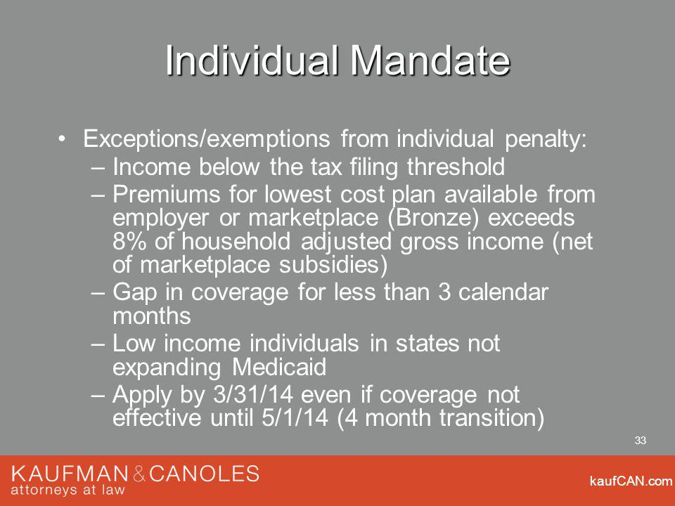 kaufCAN.com 33 Individual Mandate Exceptions/exemptions from individual penalty: –Income below the tax filing threshold –Premiums for lowest cost plan available from employer or marketplace (Bronze) exceeds 8% of household adjusted gross income (net of marketplace subsidies) –Gap in coverage for less than 3 calendar months –Low income individuals in states not expanding Medicaid –Apply by 3/31/14 even if coverage not effective until 5/1/14 (4 month transition)