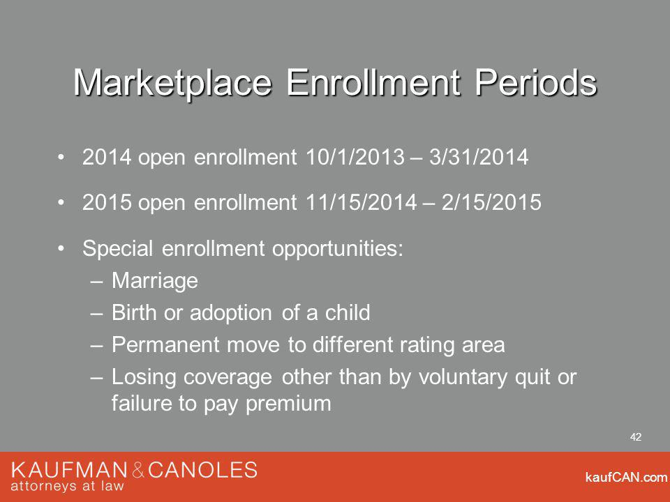 kaufCAN.com 42 Marketplace Enrollment Periods 2014 open enrollment 10/1/2013 – 3/31/2014 2015 open enrollment 11/15/2014 – 2/15/2015 Special enrollment opportunities: –Marriage –Birth or adoption of a child –Permanent move to different rating area –Losing coverage other than by voluntary quit or failure to pay premium