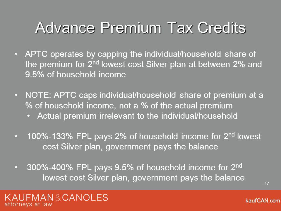 kaufCAN.com 47 Advance Premium Tax Credits APTC operates by capping the individual/household share of the premium for 2 nd lowest cost Silver plan at