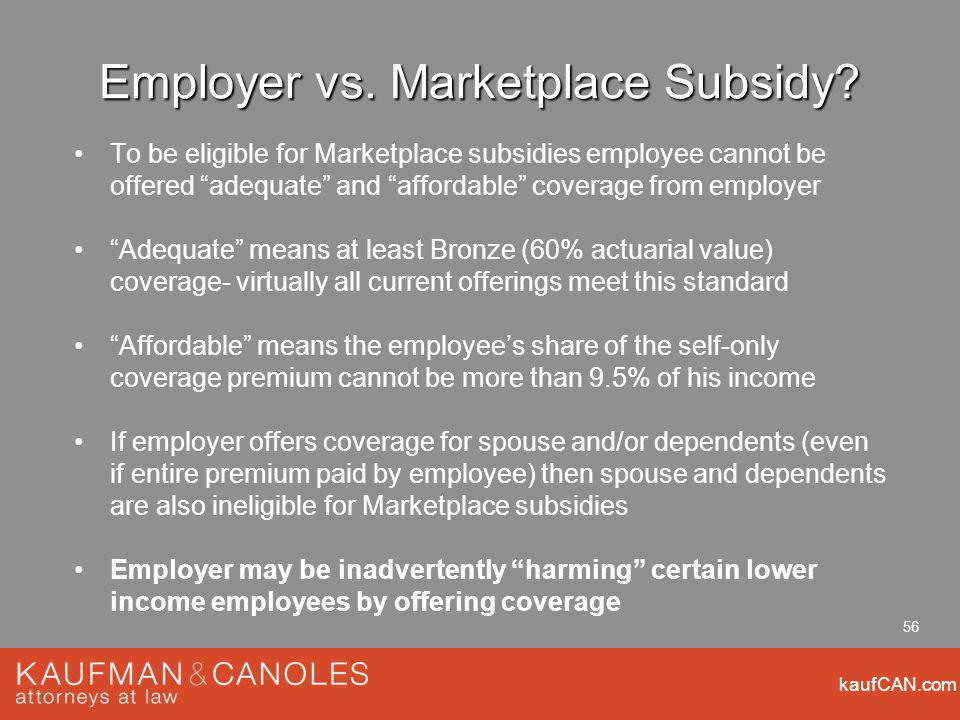 kaufCAN.com 56 Employer vs. Marketplace Subsidy? To be eligible for Marketplace subsidies employee cannot be offered adequate and affordable coverage