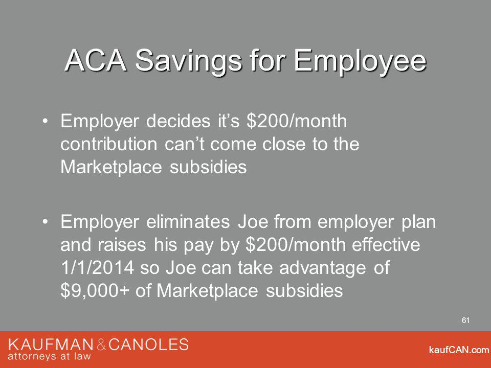 kaufCAN.com 61 ACA Savings for Employee Employer decides its $200/month contribution cant come close to the Marketplace subsidies Employer eliminates Joe from employer plan and raises his pay by $200/month effective 1/1/2014 so Joe can take advantage of $9,000+ of Marketplace subsidies