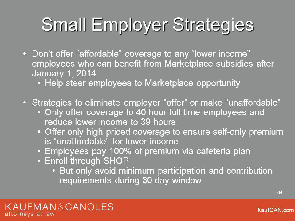 kaufCAN.com 64 Small Employer Strategies Dont offer affordable coverage to any lower income employees who can benefit from Marketplace subsidies after January 1, 2014 Help steer employees to Marketplace opportunity Strategies to eliminate employer offer or make unaffordable Only offer coverage to 40 hour full-time employees and reduce lower income to 39 hours Offer only high priced coverage to ensure self-only premium is unaffordable for lower income Employees pay 100% of premium via cafeteria plan Enroll through SHOP But only avoid minimum participation and contribution requirements during 30 day window