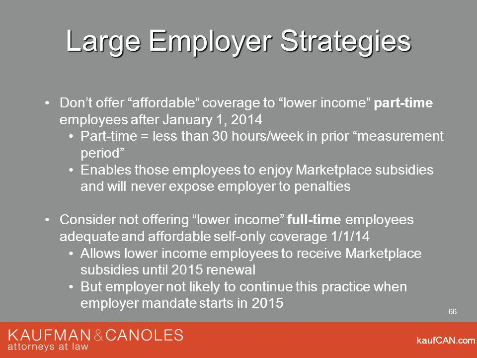 kaufCAN.com 66 Large Employer Strategies Dont offer affordable coverage to lower income part-time employees after January 1, 2014 Part-time = less than 30 hours/week in prior measurement period Enables those employees to enjoy Marketplace subsidies and will never expose employer to penalties Consider not offering lower income full-time employees adequate and affordable self-only coverage 1/1/14 Allows lower income employees to receive Marketplace subsidies until 2015 renewal But employer not likely to continue this practice when employer mandate starts in 2015