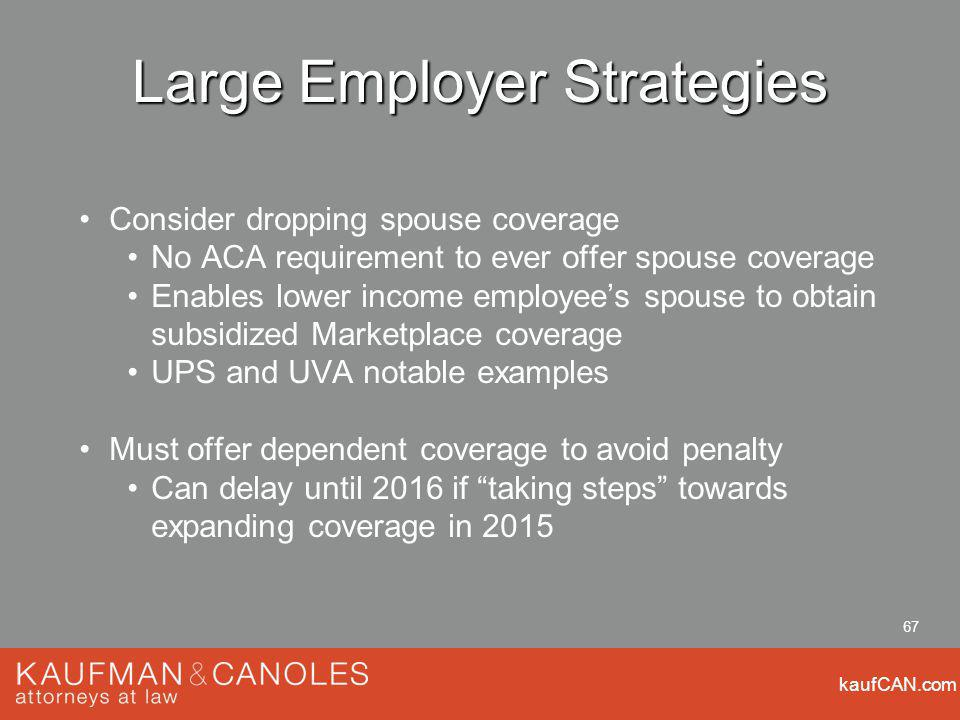kaufCAN.com 67 Large Employer Strategies Consider dropping spouse coverage No ACA requirement to ever offer spouse coverage Enables lower income employees spouse to obtain subsidized Marketplace coverage UPS and UVA notable examples Must offer dependent coverage to avoid penalty Can delay until 2016 if taking steps towards expanding coverage in 2015
