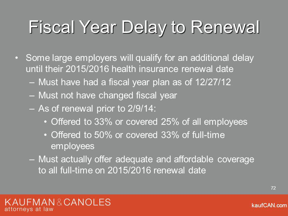 kaufCAN.com 72 Fiscal Year Delay to Renewal Some large employers will qualify for an additional delay until their 2015/2016 health insurance renewal date –Must have had a fiscal year plan as of 12/27/12 –Must not have changed fiscal year –As of renewal prior to 2/9/14: Offered to 33% or covered 25% of all employees Offered to 50% or covered 33% of full-time employees –Must actually offer adequate and affordable coverage to all full-time on 2015/2016 renewal date