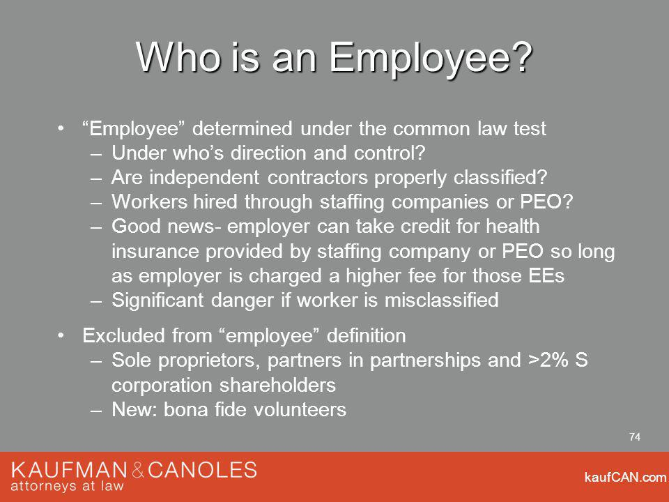 kaufCAN.com 74 Who is an Employee? Employee determined under the common law test –Under whos direction and control? –Are independent contractors prope