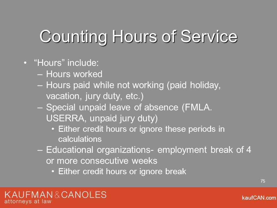 kaufCAN.com 75 Counting Hours of Service Hours include: –Hours worked –Hours paid while not working (paid holiday, vacation, jury duty, etc.) –Special unpaid leave of absence (FMLA.
