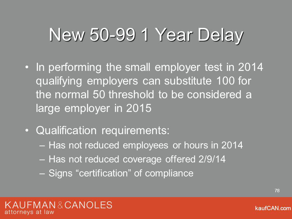 kaufCAN.com 78 New 50-99 1 Year Delay In performing the small employer test in 2014 qualifying employers can substitute 100 for the normal 50 threshold to be considered a large employer in 2015 Qualification requirements: –Has not reduced employees or hours in 2014 –Has not reduced coverage offered 2/9/14 –Signs certification of compliance