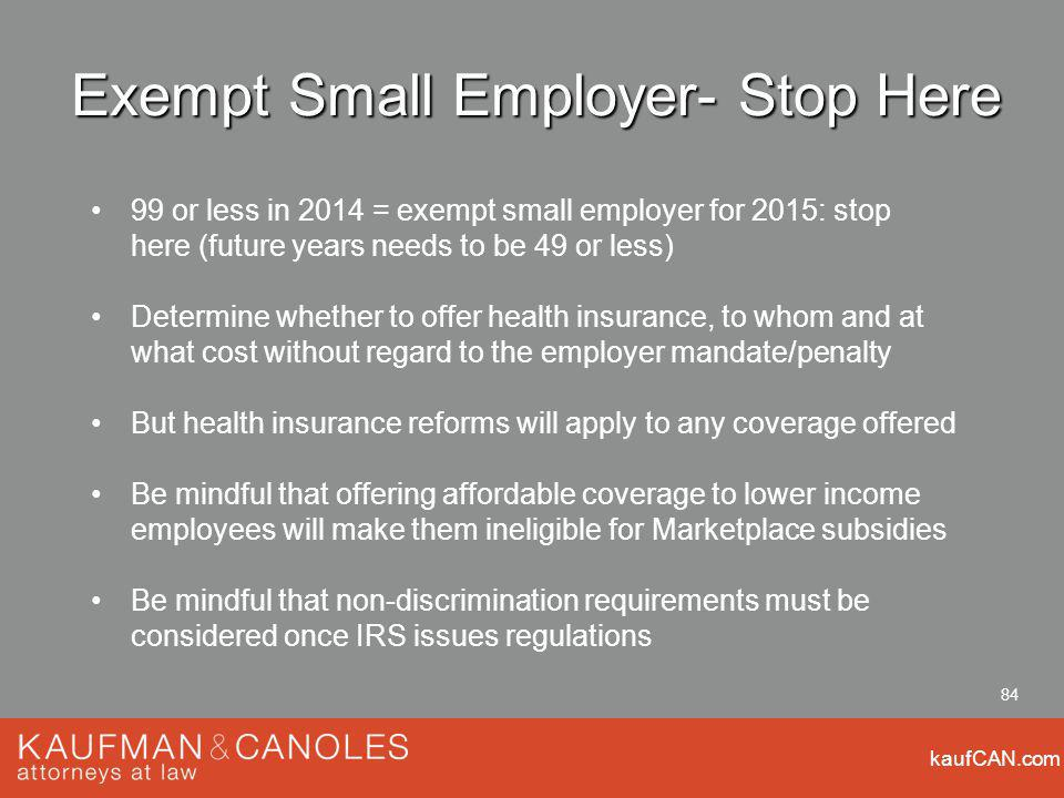 kaufCAN.com 84 Exempt Small Employer- Stop Here 99 or less in 2014 = exempt small employer for 2015: stop here (future years needs to be 49 or less) Determine whether to offer health insurance, to whom and at what cost without regard to the employer mandate/penalty But health insurance reforms will apply to any coverage offered Be mindful that offering affordable coverage to lower income employees will make them ineligible for Marketplace subsidies Be mindful that non-discrimination requirements must be considered once IRS issues regulations