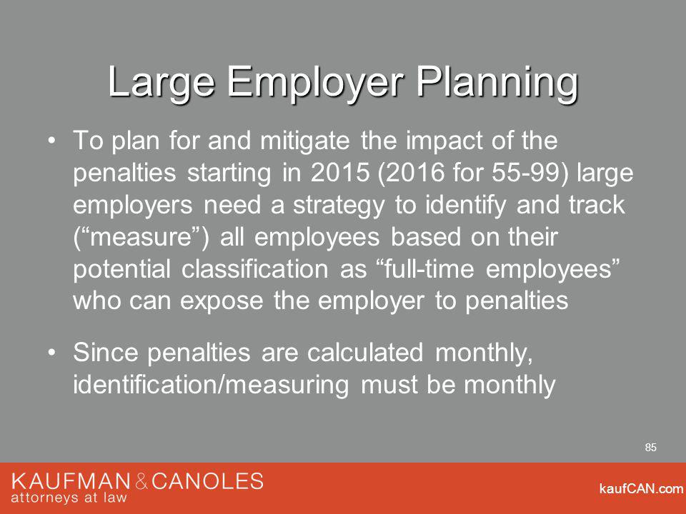 kaufCAN.com 85 Large Employer Planning To plan for and mitigate the impact of the penalties starting in 2015 (2016 for 55-99) large employers need a strategy to identify and track (measure) all employees based on their potential classification as full-time employees who can expose the employer to penalties Since penalties are calculated monthly, identification/measuring must be monthly
