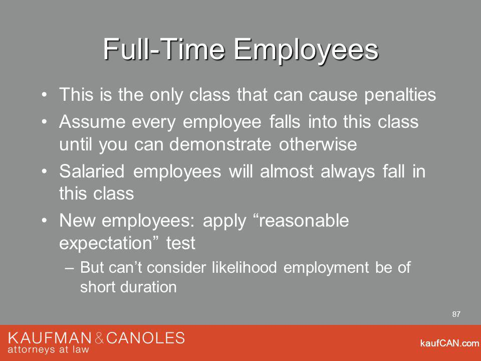 kaufCAN.com 87 Full-Time Employees This is the only class that can cause penalties Assume every employee falls into this class until you can demonstra