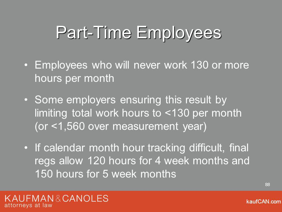 kaufCAN.com 88 Part-Time Employees Employees who will never work 130 or more hours per month Some employers ensuring this result by limiting total work hours to <130 per month (or <1,560 over measurement year) If calendar month hour tracking difficult, final regs allow 120 hours for 4 week months and 150 hours for 5 week months