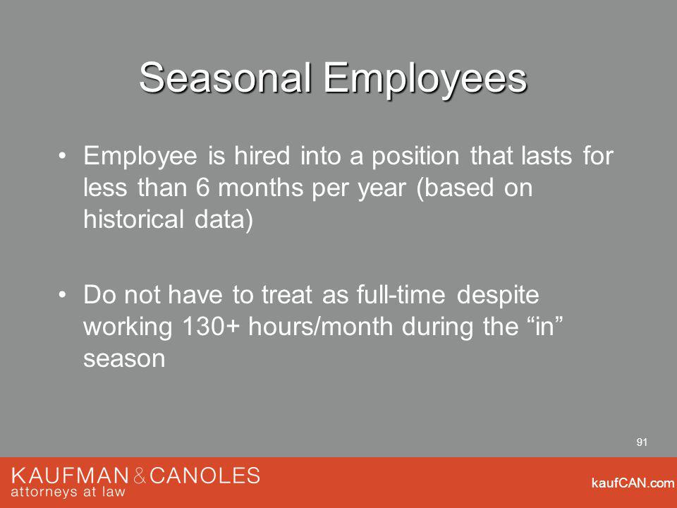 kaufCAN.com 91 Seasonal Employees Employee is hired into a position that lasts for less than 6 months per year (based on historical data) Do not have to treat as full-time despite working 130+ hours/month during the in season