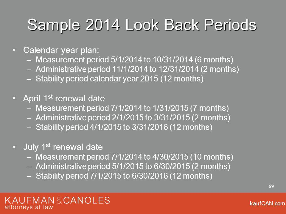 kaufCAN.com 99 Sample 2014 Look Back Periods Calendar year plan: –Measurement period 5/1/2014 to 10/31/2014 (6 months) –Administrative period 11/1/2014 to 12/31/2014 (2 months) –Stability period calendar year 2015 (12 months) April 1 st renewal date –Measurement period 7/1/2014 to 1/31/2015 (7 months) –Administrative period 2/1/2015 to 3/31/2015 (2 months) –Stability period 4/1/2015 to 3/31/2016 (12 months) July 1 st renewal date –Measurement period 7/1/2014 to 4/30/2015 (10 months) –Administrative period 5/1/2015 to 6/30/2015 (2 months) –Stability period 7/1/2015 to 6/30/2016 (12 months)