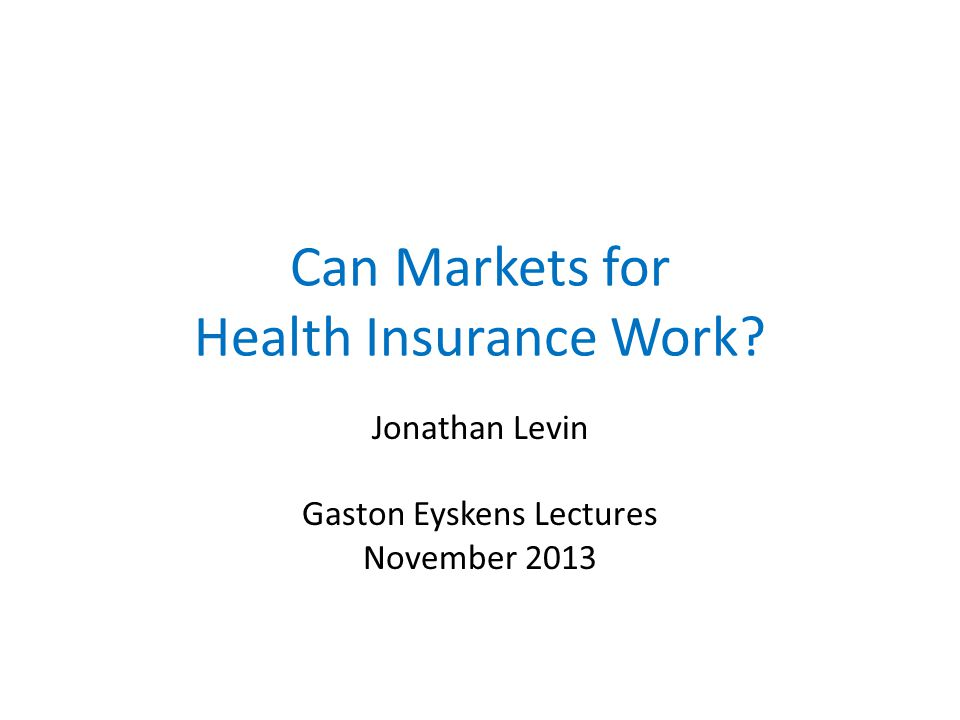 Can Markets for Health Insurance Work? Jonathan Levin Gaston Eyskens Lectures November 2013