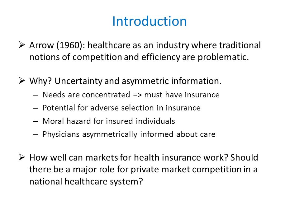 Introduction Arrow (1960): healthcare as an industry where traditional notions of competition and efficiency are problematic. Why? Uncertainty and asy