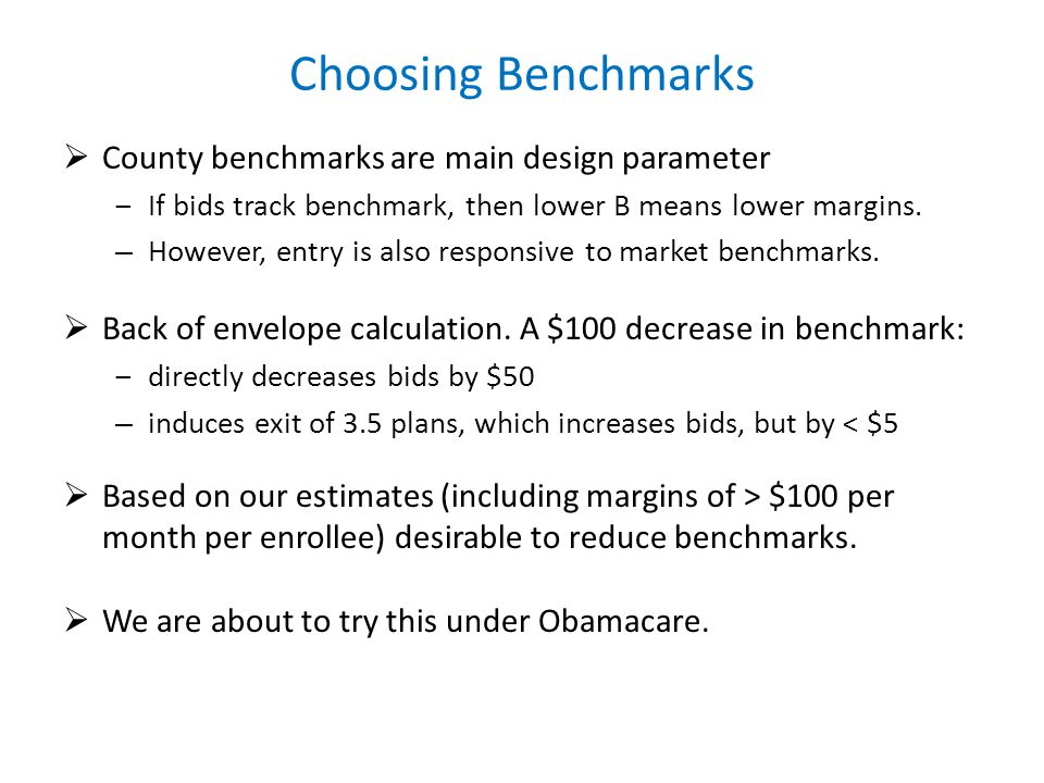 Choosing Benchmarks County benchmarks are main design parameter If bids track benchmark, then lower B means lower margins. – However, entry is also re