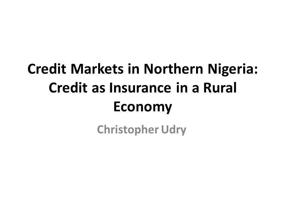 Credit Markets in Northern Nigeria: Credit as Insurance in a Rural Economy Christopher Udry