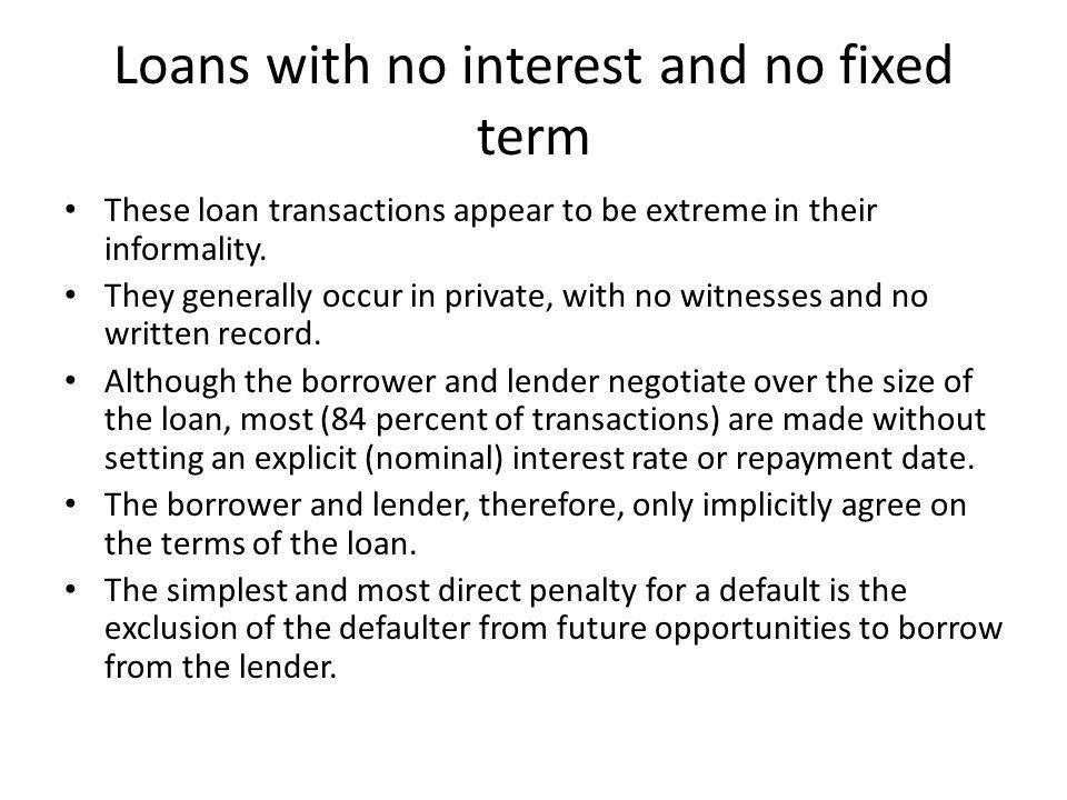 Loans with no interest and no fixed term These loan transactions appear to be extreme in their informality. They generally occur in private, with no w