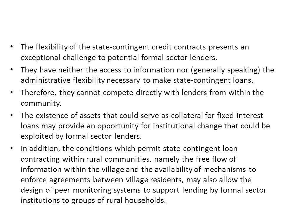 The flexibility of the state-contingent credit contracts presents an exceptional challenge to potential formal sector lenders. They have neither the a