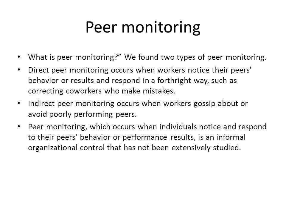 Peer monitoring What is peer monitoring? We found two types of peer monitoring. Direct peer monitoring occurs when workers notice their peers' behavio