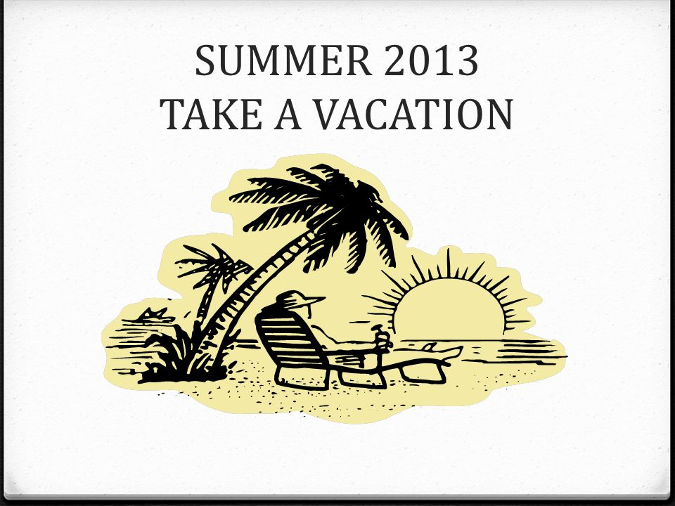 SUMMER 2013 TAKE A VACATION