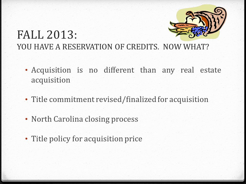 FALL 2013: YOU HAVE A RESERVATION OF CREDITS. NOW WHAT? Acquisition is no different than any real estate acquisition Title commitment revised/finalize