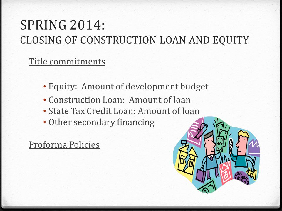 SPRING 2014: CLOSING OF CONSTRUCTION LOAN AND EQUITY Title commitments Equity: Amount of development budget Construction Loan: Amount of loan State Ta