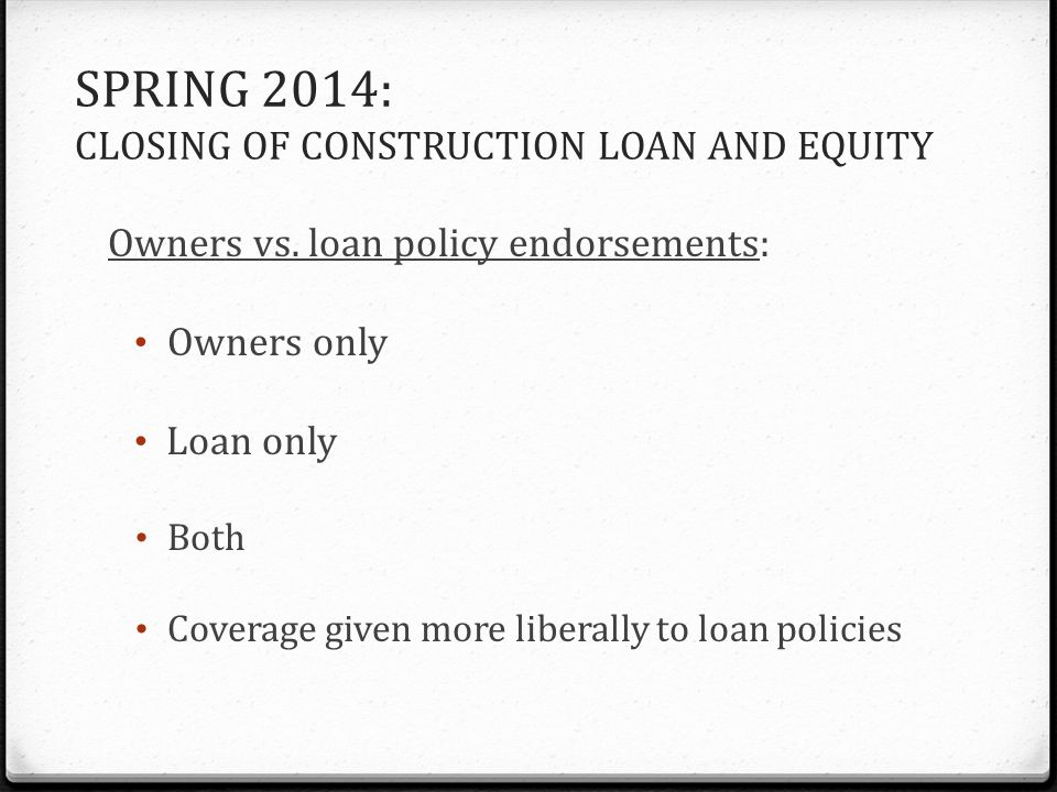 SPRING 2014: CLOSING OF CONSTRUCTION LOAN AND EQUITY Owners vs. loan policy endorsements: Owners only Loan only Both Coverage given more liberally to