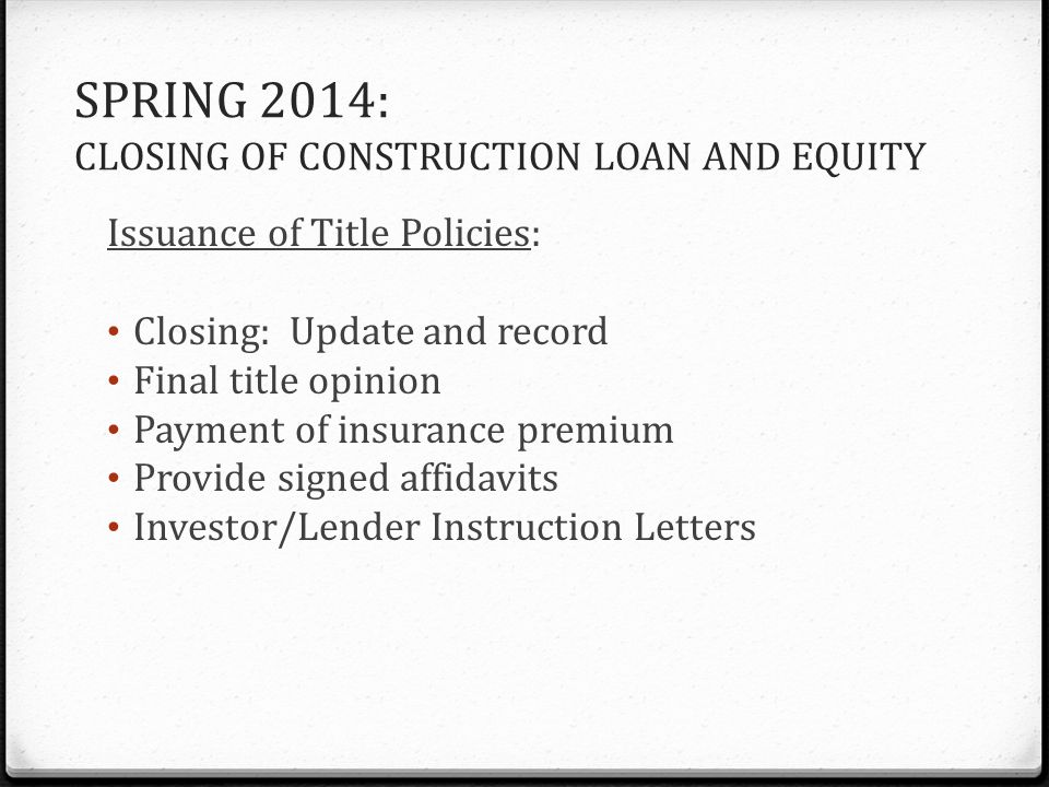 SPRING 2014: CLOSING OF CONSTRUCTION LOAN AND EQUITY Issuance of Title Policies: Closing: Update and record Final title opinion Payment of insurance premium Provide signed affidavits Investor/Lender Instruction Letters