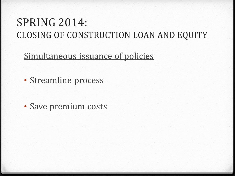 SPRING 2014: CLOSING OF CONSTRUCTION LOAN AND EQUITY Simultaneous issuance of policies Streamline process Save premium costs