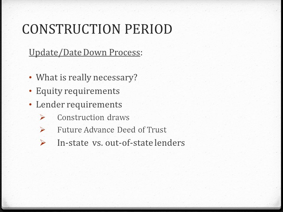 CONSTRUCTION PERIOD Update/Date Down Process: What is really necessary.