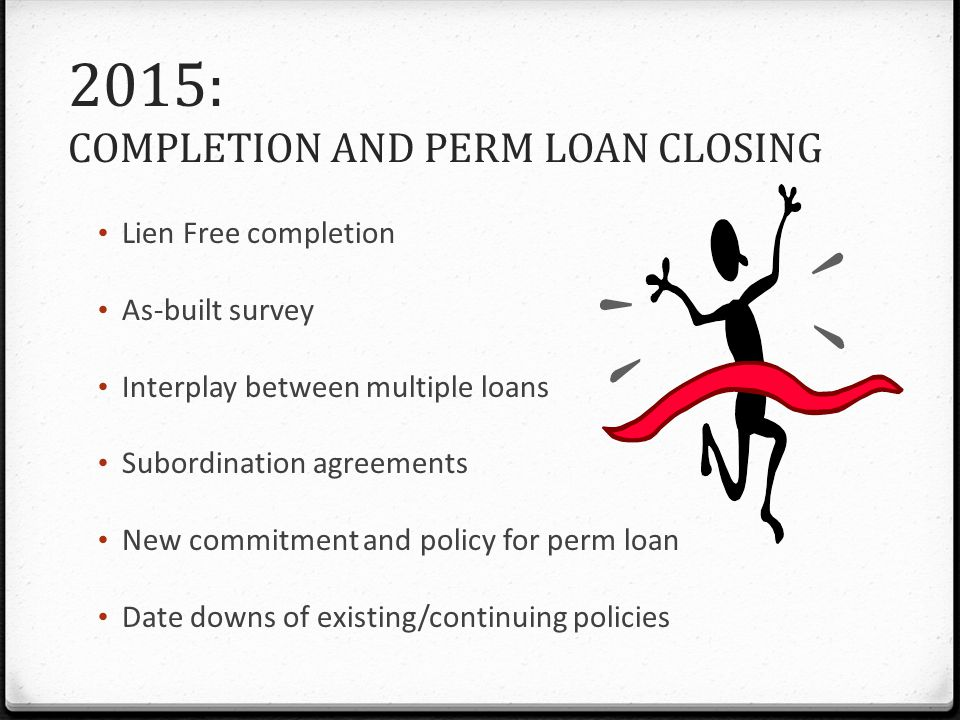 2015: COMPLETION AND PERM LOAN CLOSING Lien Free completion As-built survey Interplay between multiple loans Subordination agreements New commitment and policy for perm loan Date downs of existing/continuing policies