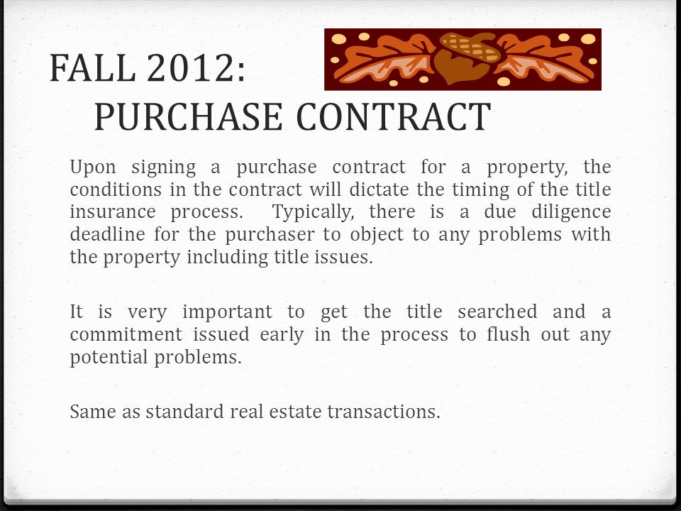FALL 2012: PURCHASE CONTRACT Upon signing a purchase contract for a property, the conditions in the contract will dictate the timing of the title insu