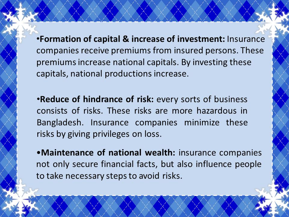 Formation of capital & increase of investment: Insurance companies receive premiums from insured persons. These premiums increase national capitals. B