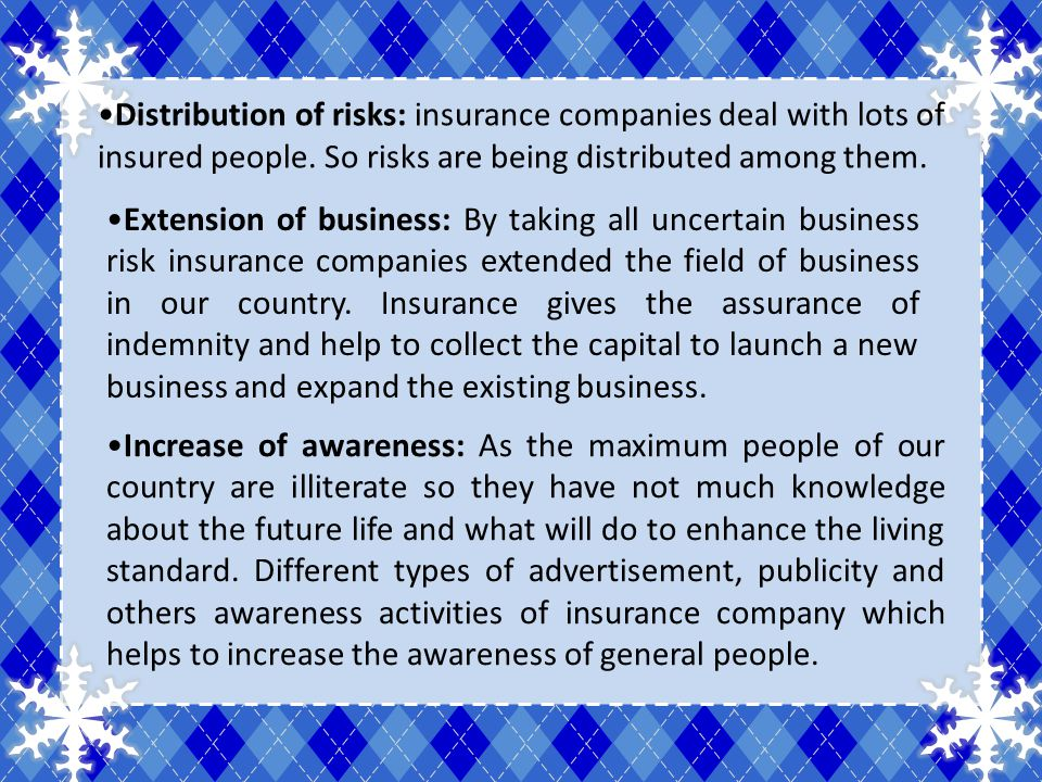 Distribution of risks: insurance companies deal with lots of insured people. So risks are being distributed among them. Extension of business: By taki