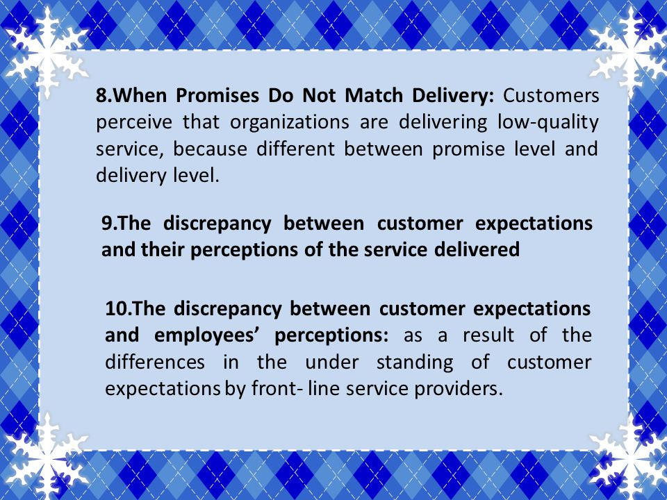 8.When Promises Do Not Match Delivery: Customers perceive that organizations are delivering low-quality service, because different between promise lev