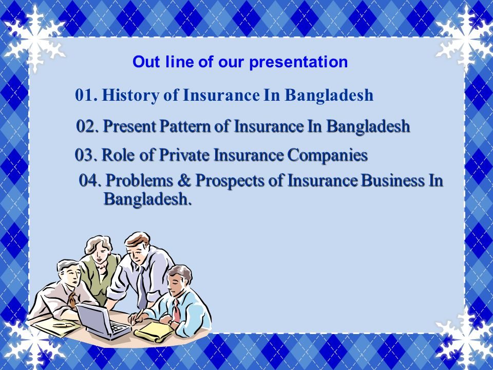 Out line of our presentation 01. History of Insurance In Bangladesh 02. Present Pattern of Insurance In Bangladesh 02. Present Pattern of Insurance In