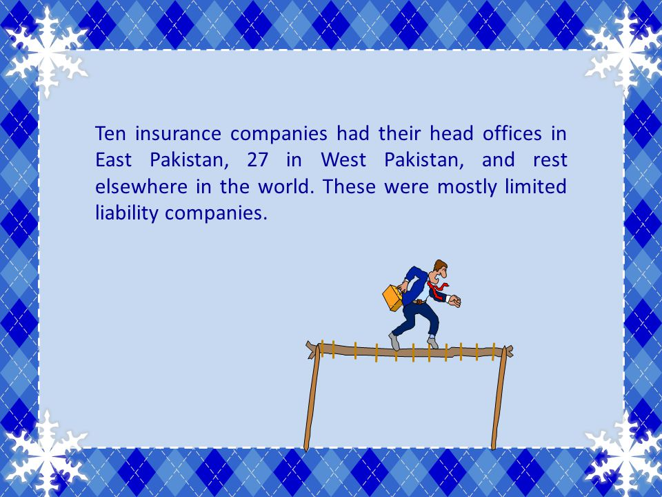 Ten insurance companies had their head offices in East Pakistan, 27 in West Pakistan, and rest elsewhere in the world. These were mostly limited liabi