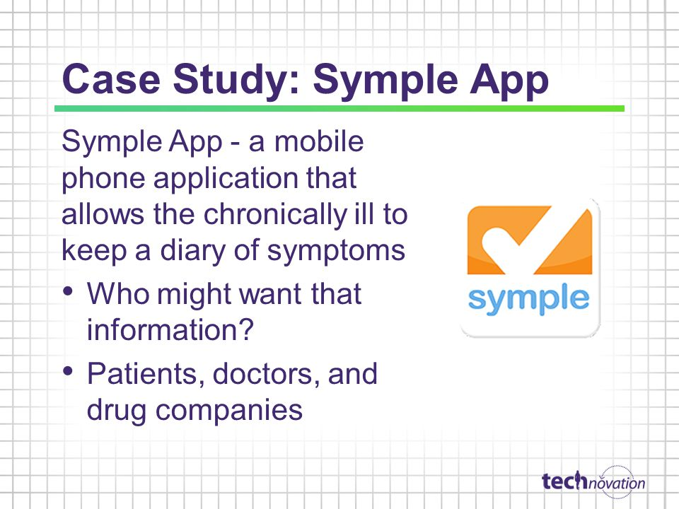 Case Study: Symple App Symple App - a mobile phone application that allows the chronically ill to keep a diary of symptoms Who might want that information.