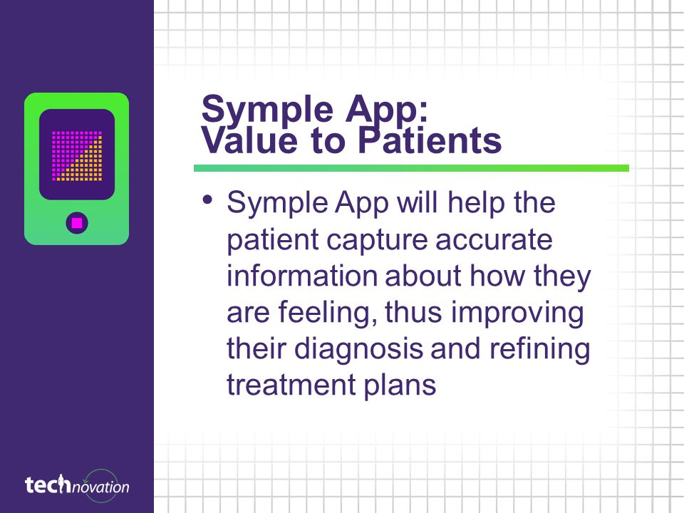 Symple App: Value to Patients Symple App will help the patient capture accurate information about how they are feeling, thus improving their diagnosis and refining treatment plans