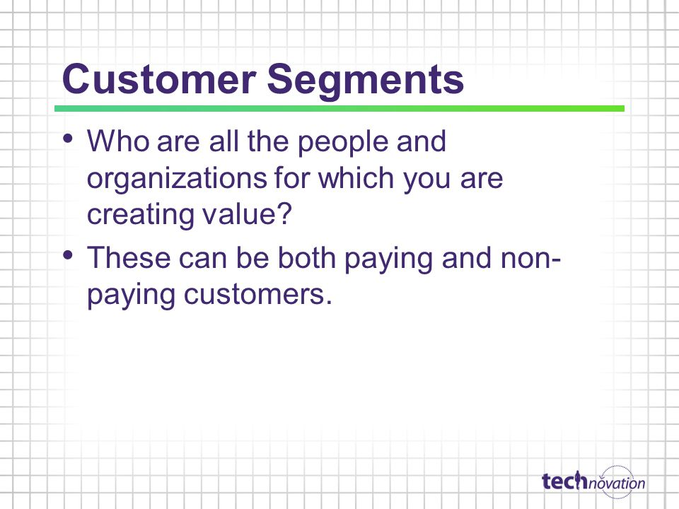 Customer Segments Who are all the people and organizations for which you are creating value.