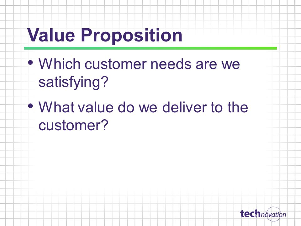Value Proposition Which customer needs are we satisfying What value do we deliver to the customer